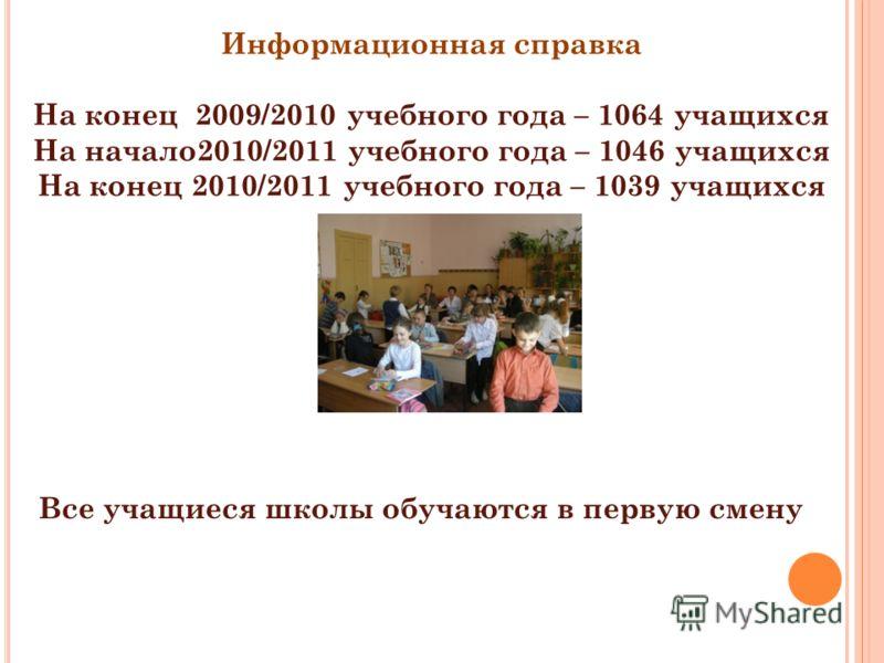 Все учащиеся школы обучаются в первую смену Информационная справка На конец 2009/2010 учебного года – 1064 учащихся На начало2010/2011 учебного года – 1046 учащихся На конец 2010/2011 учебного года – 1039 учащихся