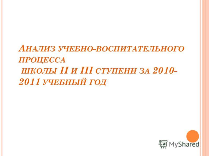 А НАЛИЗ УЧЕБНО - ВОСПИТАТЕЛЬНОГО ПРОЦЕССА ШКОЛЫ II И III СТУПЕНИ ЗА 2010- 2011 УЧЕБНЫЙ ГОД