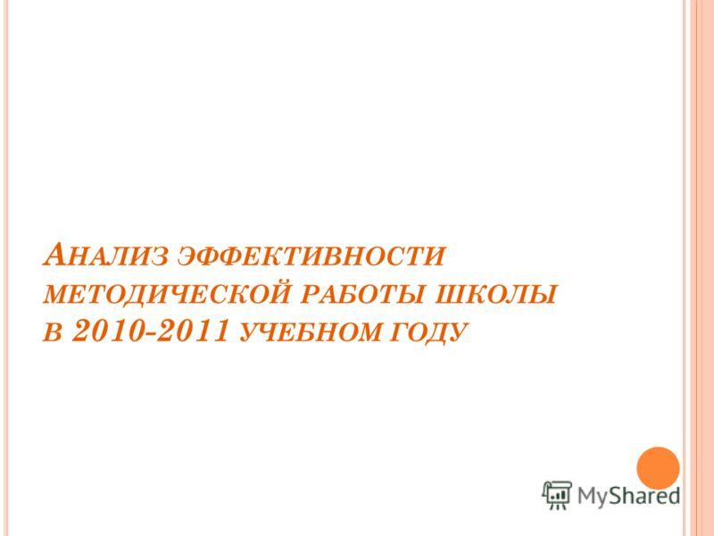 А НАЛИЗ ЭФФЕКТИВНОСТИ МЕТОДИЧЕСКОЙ РАБОТЫ ШКОЛЫ В 2010-2011 УЧЕБНОМ ГОДУ