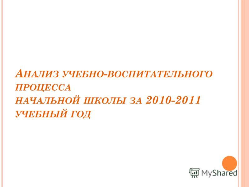 А НАЛИЗ УЧЕБНО - ВОСПИТАТЕЛЬНОГО ПРОЦЕССА НАЧАЛЬНОЙ ШКОЛЫ ЗА 2010-2011 УЧЕБНЫЙ ГОД