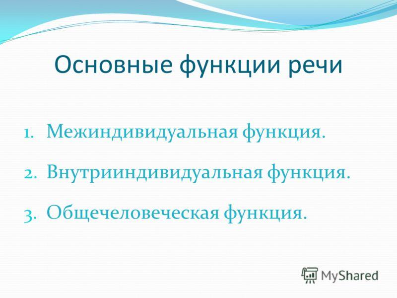 Основные функции речи 1. Межиндивидуальная функция. 2. Внутрииндивидуальная функция. 3. Общечеловеческая функция.