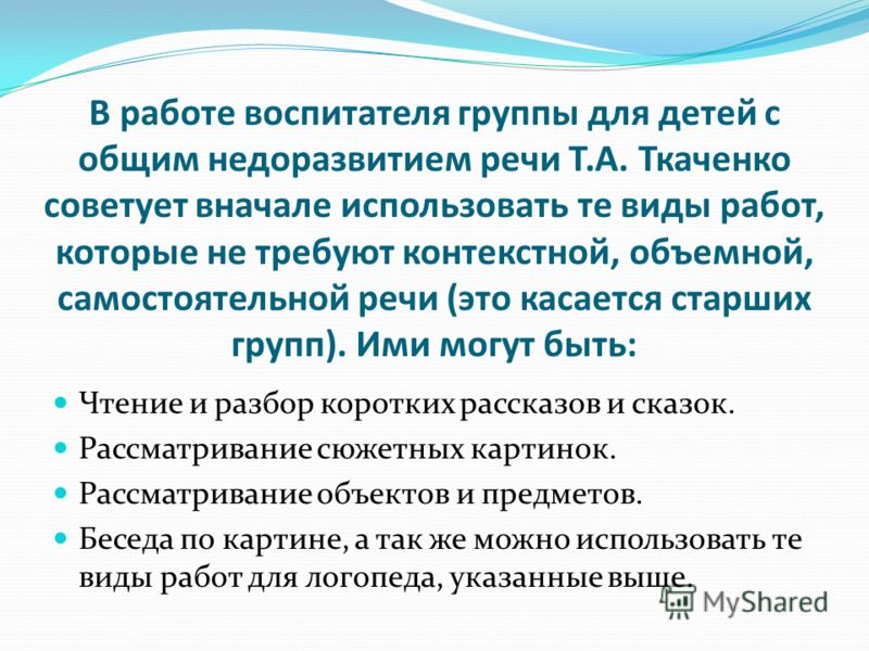 В работе воспитателя группы для детей с общим недоразвитием речи Т.А. Ткаченко советует вначале использовать те виды работ, которые не требуют контекстной, объемной, самостоятельной речи (это касается старших групп). Ими могут быть: Чтение и разбор к
