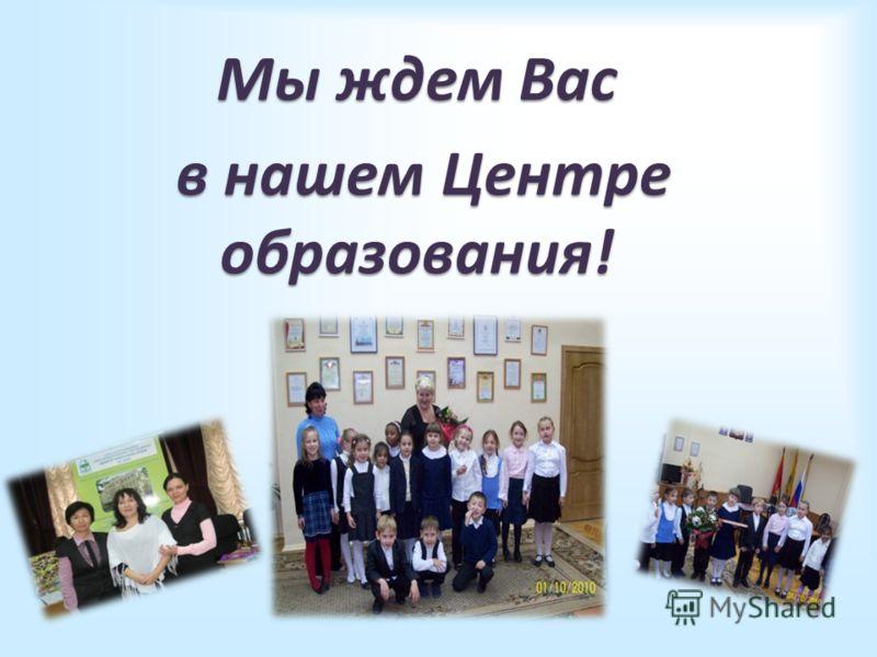 Мы ждем Вас в нашем Центре образования! в нашем Центре образования!