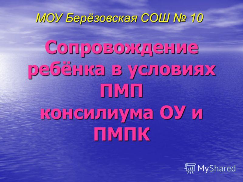 Сопровождение ребёнка в условиях ПМП консилиума ОУ и ПМПК МОУ Берёзовская СОШ 10