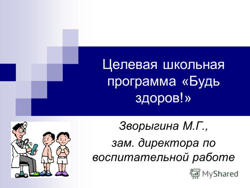 Целевая школьная программа «Будь здоров!» Зворыгина М.Г., зам. директора по воспитательной работе