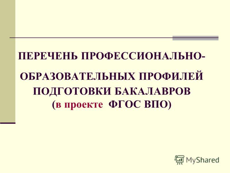 ПЕРЕЧЕНЬ ПРОФЕССИОНАЛЬНО- ОБРАЗОВАТЕЛЬНЫХ ПРОФИЛЕЙ ПОДГОТОВКИ БАКАЛАВРОВ (в проекте ФГОС ВПО)