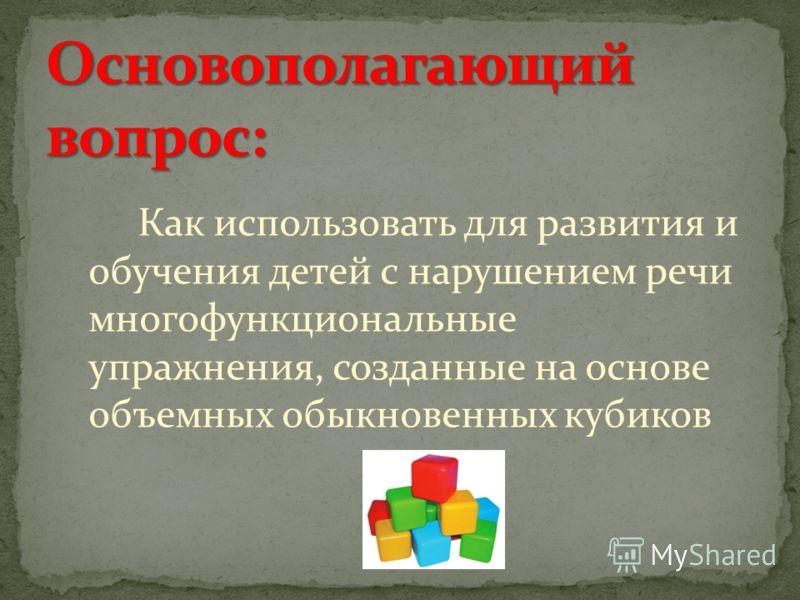 Как использовать для развития и обучения детей с нарушением речи многофункциональные упражнения, созданные на основе объемных обыкновенных кубиков