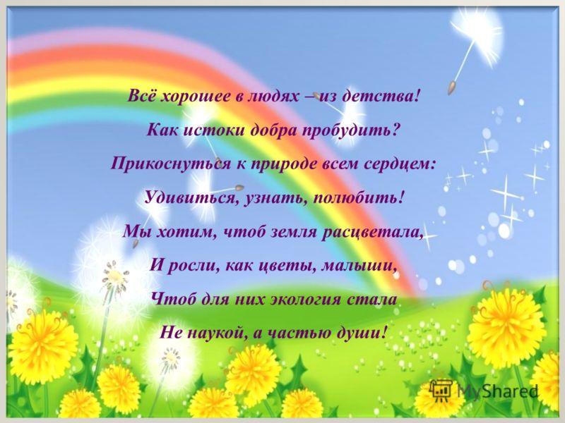 Всё хорошее в людях – из детства! Как истоки добра пробудить? Прикоснуться к природе всем сердцем: Удивиться, узнать, полюбить! Мы хотим, чтоб земля расцветала, И росли, как цветы, малыши, Чтоб для них экология стала Не наукой, а частью души!