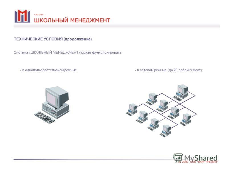 ТЕХНИЧЕСКИЕ УСЛОВИЯ (продолжение) Система «ШКОЛЬНЫЙ МЕНЕДЖМЕНТ» может функционировать: - в сетевом режиме (до 20 рабочих мест): - в однопользовательском режиме