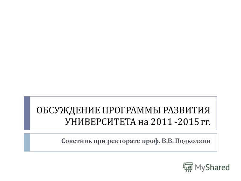 ОБСУЖДЕНИЕ ПРОГРАММЫ РАЗВИТИЯ УНИВЕРСИТЕТА на 2011 -2015 гг. Советник при ректорате проф. В. В. Подколзин
