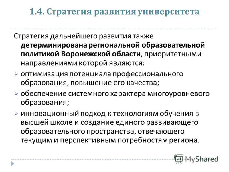 1.4. Стратегия развития университета Стратегия дальнейшего развития также детерминирована региональной образовательной политикой Воронежской области, приоритетными направлениями которой являются : оптимизация потенциала профессионального образования,