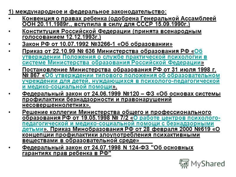 1) международное и федеральное законодательство: Конвенция о правах ребенка (одобрена Генеральной Ассамблеей ООН 20.11.1989г., вступила в силу для СССР 15.09.1990г.) Конституция Российской Федерации (принята всенародным голосованием 12.12.1993г.) Зак