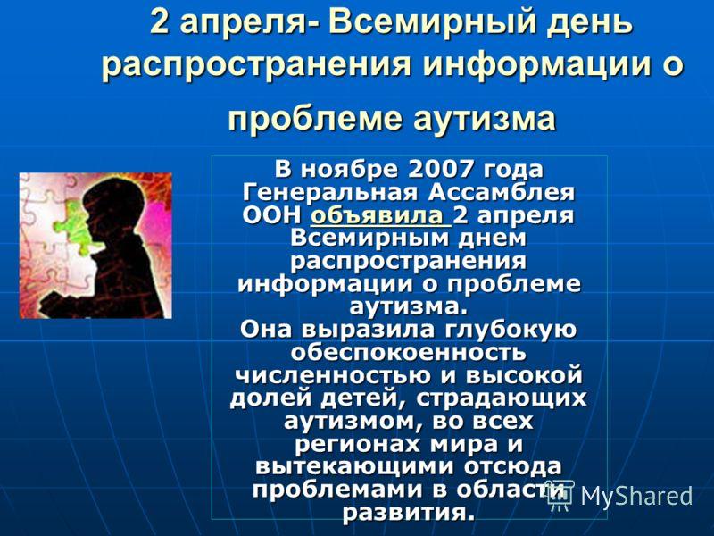 2 апреля- Всемирный день распространения информации о проблеме аутизма В ноябре 2007 года Генеральная Ассамблея ООН объявила 2 апреля Всемирным днем распространения информации о проблеме аутизма. Она выразила глубокую обеспокоенность численностью и в