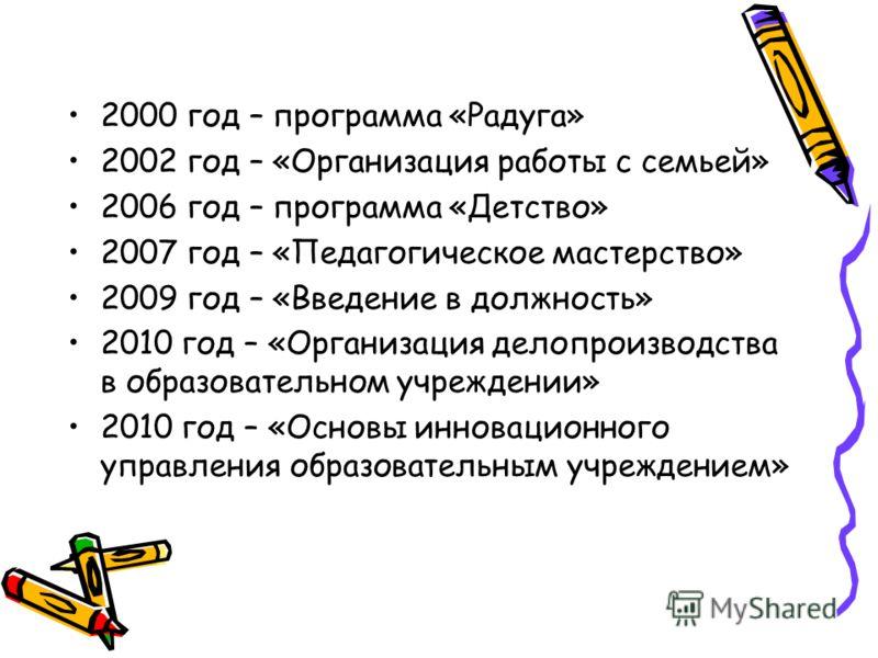 2000 год – программа «Радуга» 2002 год – «Организация работы с семьей» 2006 год – программа «Детство» 2007 год – «Педагогическое мастерство» 2009 год – «Введение в должность» 2010 год – «Организация делопроизводства в образовательном учреждении» 2010