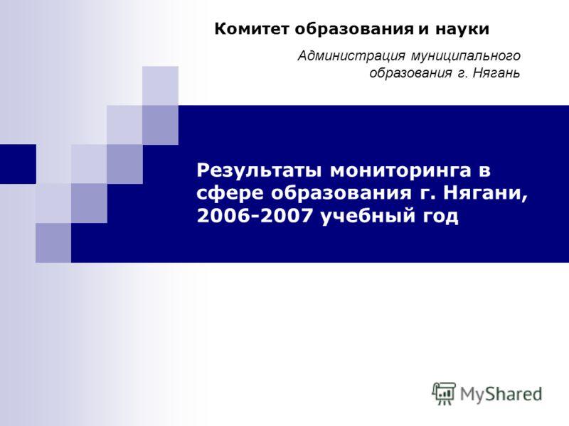 Результаты мониторинга в сфере образования г. Нягани, 2006-2007 учебный год Комитет образования и науки Администрация муниципального образования г. Нягань