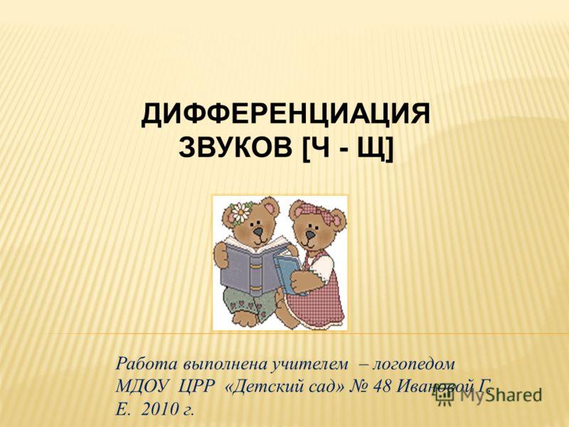 ДИФФЕРЕНЦИАЦИЯ ЗВУКОВ [Ч - Щ] Работа выполнена учителем – логопедом МДОУ ЦРР «Детский сад» 48 Ивановой Г. Е. 2010 г.