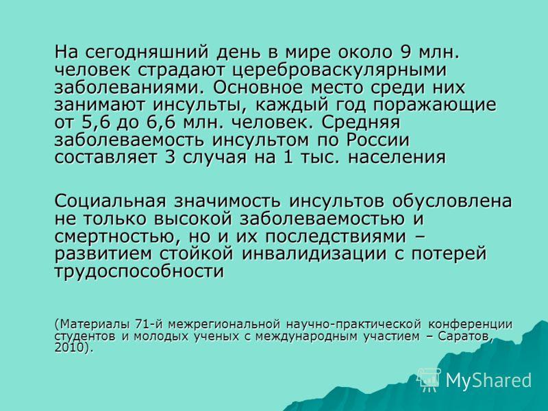 На сегодняшний день в мире около 9 млн. человек страдают цереброваскулярными заболеваниями. Основное место среди них занимают инсульты, каждый год поражающие от 5,6 до 6,6 млн. человек. Средняя заболеваемость инсультом по России составляет 3 случая н