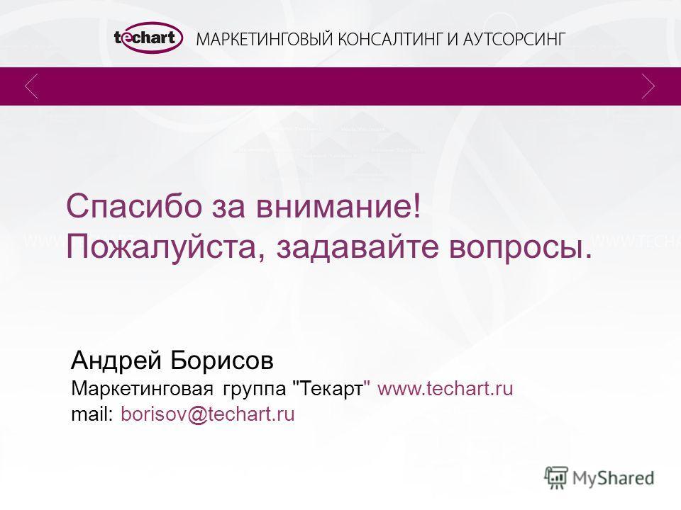 Спасибо за внимание! Пожалуйста, задавайте вопросы. Андрей Борисов Маркетинговая группа Текарт www.techart.ru mail: borisov@techart.ru