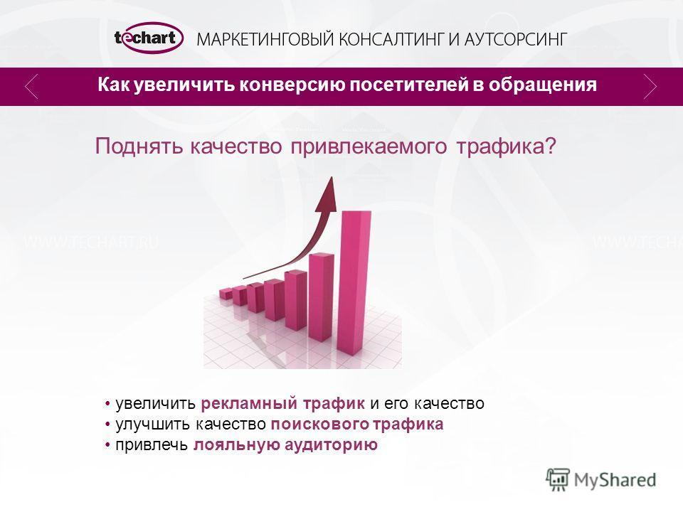 Как увеличить конверсию посетителей в обращения Поднять качество привлекаемого трафика? увеличить рекламный трафик и его качество улучшить качество поискового трафика привлечь лояльную аудиторию