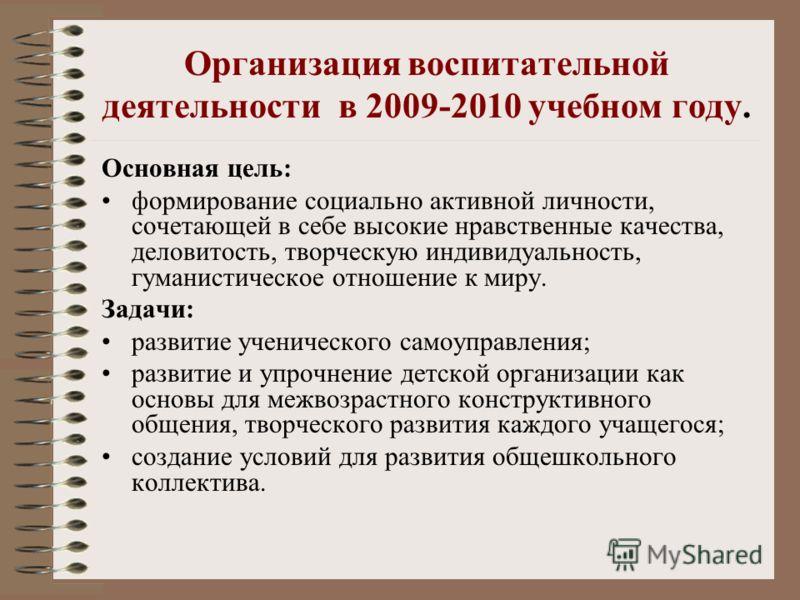 Организация воспитательной деятельности в 2009-2010 учебном году. Основная цель: формирование социально активной личности, сочетающей в себе высокие нравственные качества, деловитость, творческую индивидуальность, гуманистическое отношение к миру. За