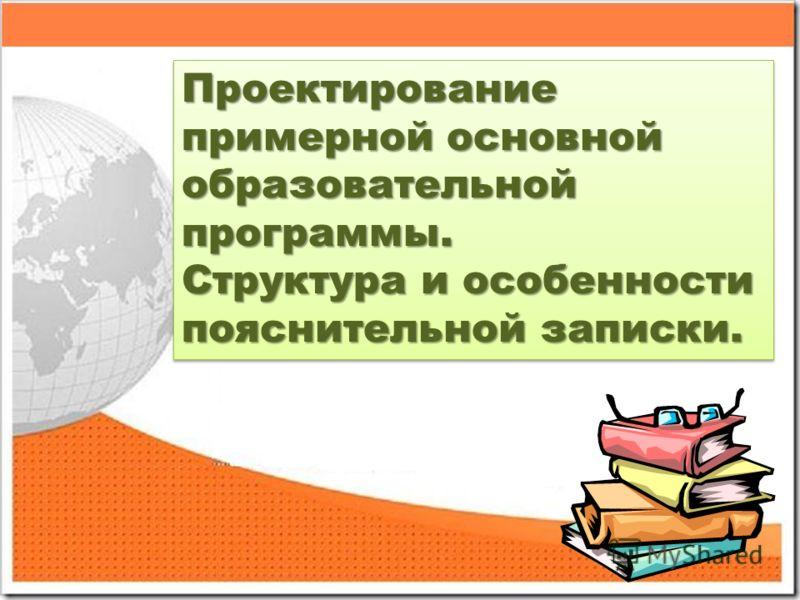 Проектирование примерной основной образовательной программы. Структура и особенности пояснительной записки. Проектирование примерной основной образовательной программы. Структура и особенности пояснительной записки.