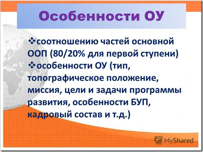 Особенности ОУ соотношению частей основной ООП (80/20% для первой ступени) особенности ОУ (тип, топографическое положение, миссия, цели и задачи программы развития, особенности БУП, кадровый состав и т.д.)