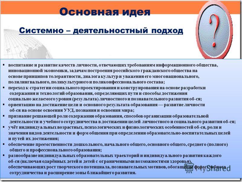 Основная идея Системно – деятельностный подход воспитание и развитие качеств личности, отвечающих требованиям информационного общества, инновационной экономики, задачам построения российского гражданского общества на основе принципов толерантности, д