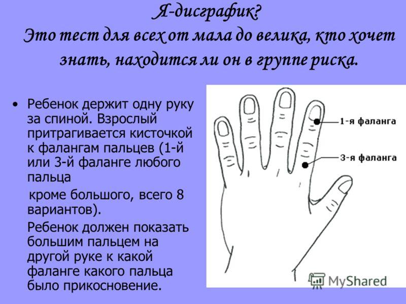 Я-дисграфик? Это тест для всех от мала до велика, кто хочет знать, находится ли он в группе риска. Ребенок держит одну руку за спиной. Взрослый притрагивается кисточкой к фалангам пальцев (1-й или 3-й фаланге любого пальца кроме большого, всего 8 вар