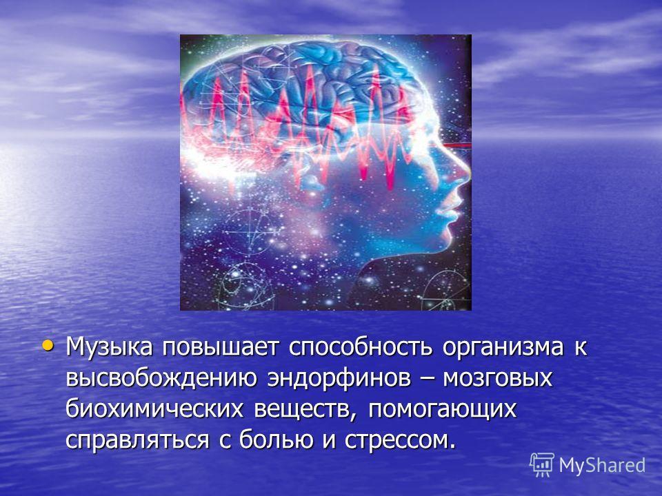 Музыка повышает способность организма к высвобождению эндорфинов – мозговых биохимических веществ, помогающих справляться с болью и стрессом. Музыка повышает способность организма к высвобождению эндорфинов – мозговых биохимических веществ, помогающи