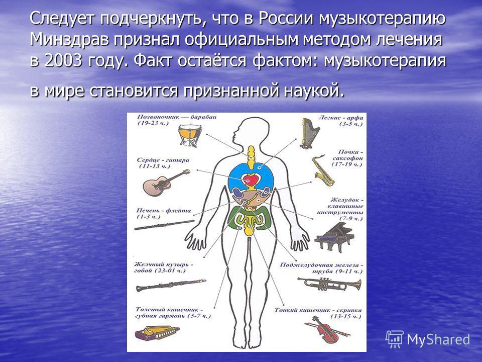 Следует подчеркнуть, что в России музыкотерапию Минздрав признал официальным методом лечения в 2003 году. Факт остаётся фактом: музыкотерапия в мире становится признанной наукой.