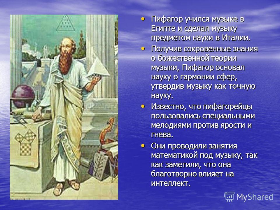 Пифагор учился музыке в Египте и сделал музыку предметом науки в Италии. Пифагор учился музыке в Египте и сделал музыку предметом науки в Италии. Получив сокровенные знания о божественной теории музыки, Пифагор основал науку о гармонии сфер, утвердив