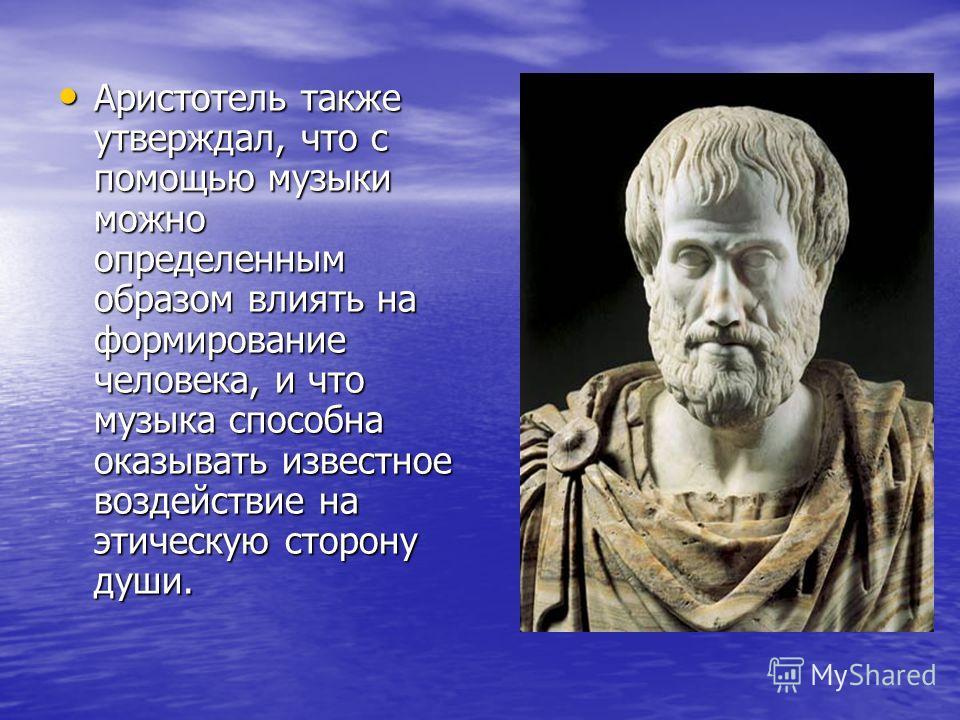 Аристотель также утверждал, что с помощью музыки можно определенным образом влиять на формирование человека, и что музыка способна оказывать известное воздействие на этическую сторону души. Аристотель также утверждал, что с помощью музыки можно опред