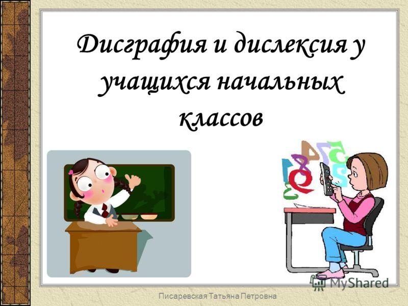 Писаревская Татьяна Петровна Дисграфия и дислексия у учащихся начальных классов