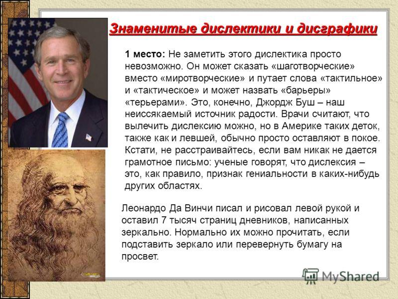 1 место: Не заметить этого дислектика просто невозможно. Он может сказать «шаготворческие» вместо «миротворческие» и путает слова «тактильное» и «тактическое» и может назвать «барьеры» «терьерами». Это, конечно, Джордж Буш – наш неиссякаемый источник