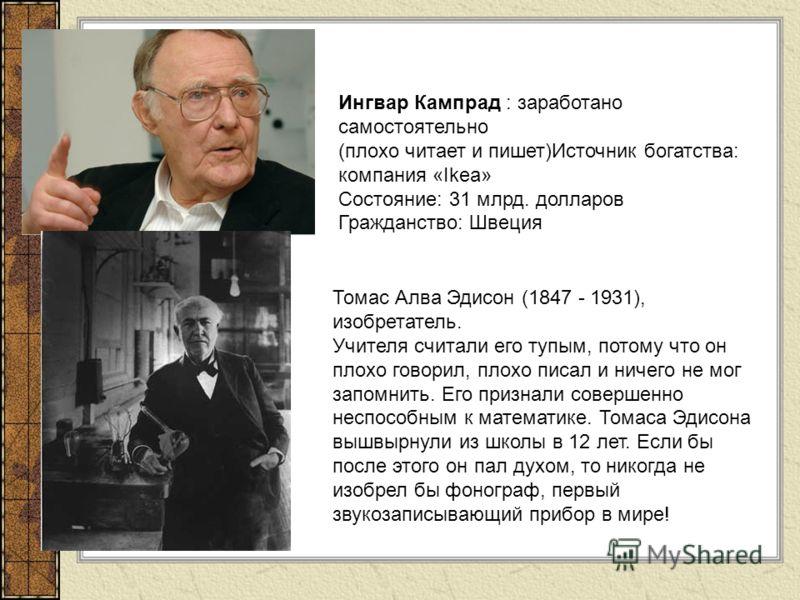 Ингвар Кампрад : заработано самостоятельно (плохо читает и пишет)Источник богатства: компания «Ikea» Состояние: 31 млрд. долларов Гражданство: Швеция Томас Алва Эдисон (1847 - 1931), изобретатель. Учителя считали его тупым, потому что он плохо говори