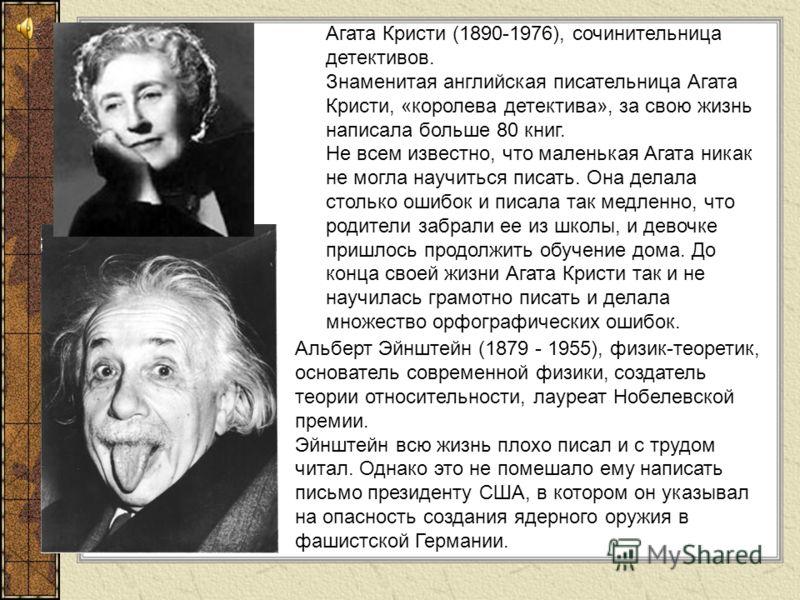 Агата Кристи (1890-1976), сочинительница детективов. Знаменитая английская писательница Агата Кристи, «королева детектива», за свою жизнь написала больше 80 книг. Не всем известно, что маленькая Агата никак не могла научиться писать. Она делала столь