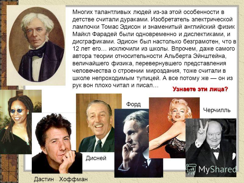 Многих талантливых людей из-за этой особенности в детстве считали дураками. Изобретатель электрической лампочки Томас Эдисон и знаменитый английский физик Майкл Фарадей были одновременно и дислектиками, и дисграфиками. Эдисон был настолько безграмоте