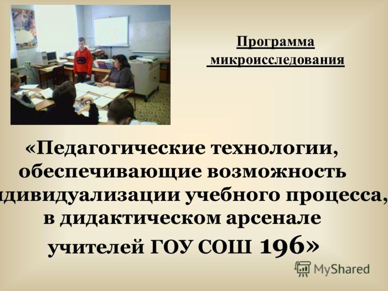 «Педагогические технологии, обеспечивающие возможность индивидуализации учебного процесса, в дидактическом арсенале учителей ГОУ СОШ 196» Программа микроисследования
