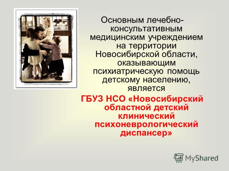 Основным лечебно- консультативным медицинским учреждением на территории Новосибирской области, оказывающим психиатрическую помощь детскому населению, является ГБУЗ НСО «Новосибирский областной детский клинический психоневрологический диспансер»