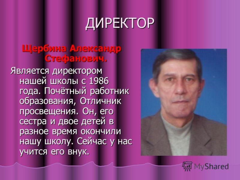 ДИРЕКТОР Щербина Александр Стефанович. Является директором нашей школы с 1986 года. Почётный работник образования, Отличник просвещения. Он, его сестра и двое детей в разное время окончили нашу школу. Сейчас у нас учится его внук.
