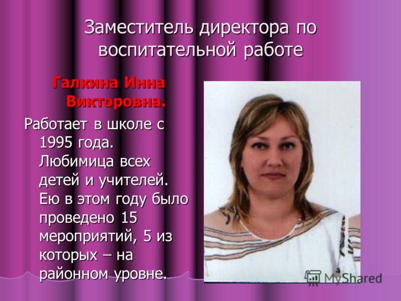 Заместитель директора по воспитательной работе Галкина Инна Викторовна. Работает в школе с 1995 года. Любимица всех детей и учителей. Ею в этом году было проведено 15 мероприятий, 5 из которых – на районном уровне.