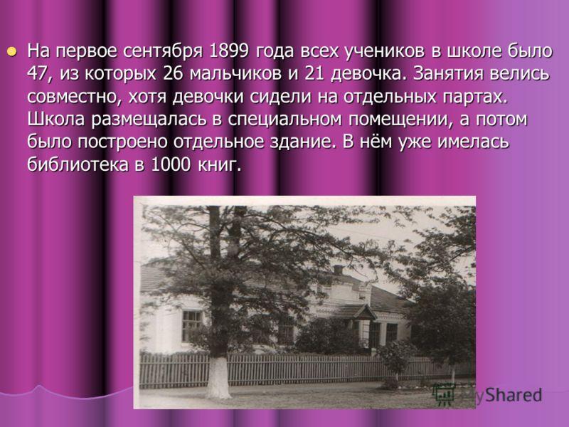 На первое сентября 1899 года всех учеников в школе было 47, из которых 26 мальчиков и 21 девочка. Занятия велись совместно, хотя девочки сидели на отдельных партах. Школа размещалась в специальном помещении, а потом было построено отдельное здание. В