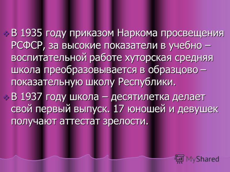 В 1935 году приказом Наркома просвещения РСФСР, за высокие показатели в учебно – воспитательной работе хуторская средняя школа преобразовывается в образцово – показательную школу Республики. В 1935 году приказом Наркома просвещения РСФСР, за высокие