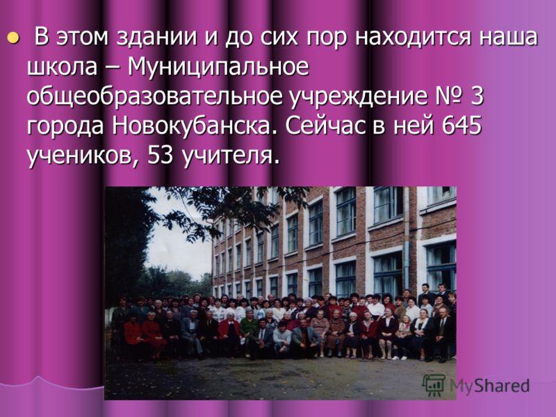 В В этом здании и до сих пор находится наша школа – Муниципальное общеобразовательное учреждение 3 города Новокубанска. Сейчас в ней 645 учеников, 53 учителя.