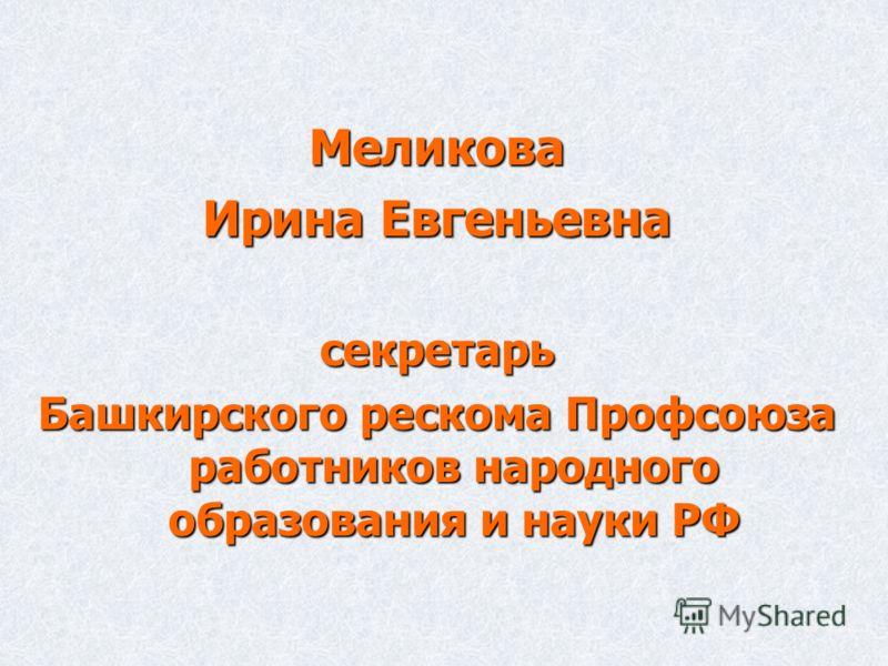 Меликова Ирина Евгеньевна секретарь Башкирского рескома Профсоюза работников народного образования и науки РФ