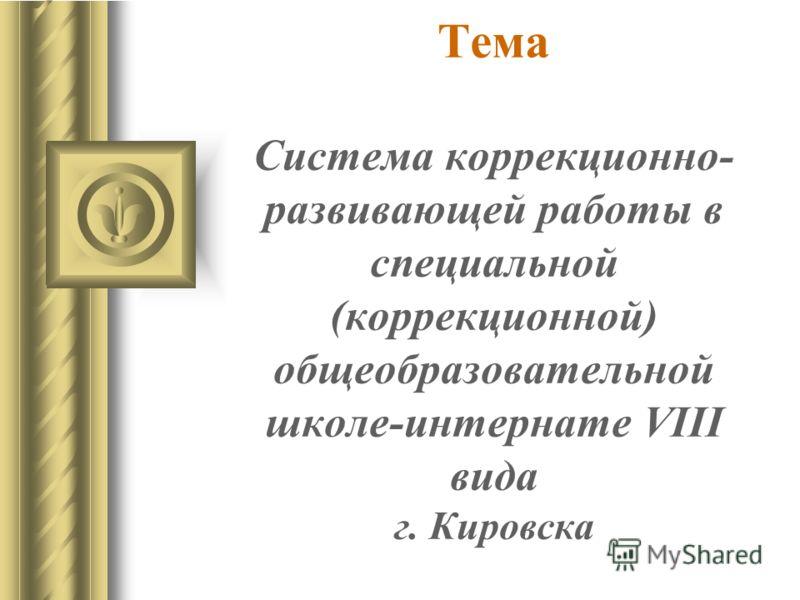 Тема Cистема коррекционно- развивающей работы в специальной (коррекционной) общеобразовательной школе-интернате VIII вида г. Кировска