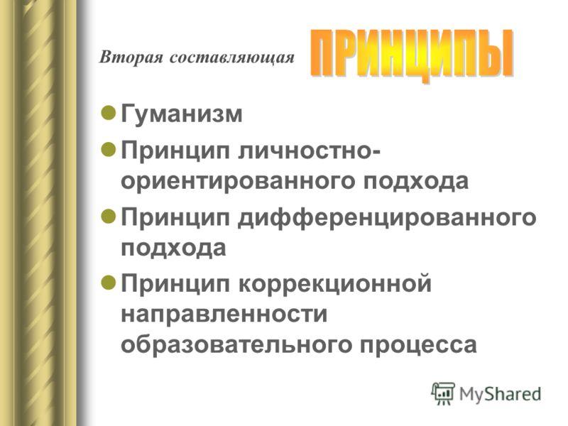 Вторая составляющая Гуманизм Принцип личностно- ориентированного подхода Принцип дифференцированного подхода Принцип коррекционной направленности образовательного процесса