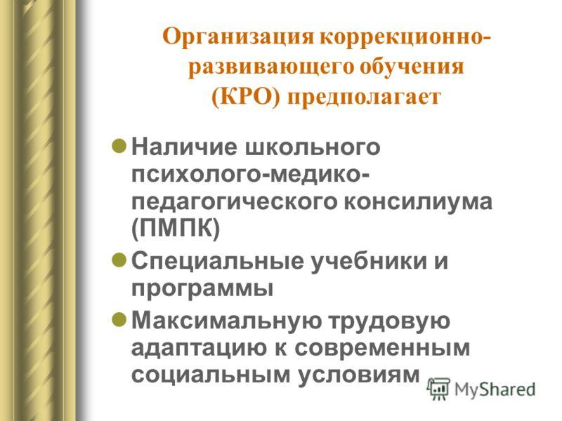 Организация коррекционно- развивающего обучения (КРО) предполагает Наличие школьного психолого-медико- педагогического консилиума (ПМПК) Специальные учебники и программы Максимальную трудовую адаптацию к современным социальным условиям