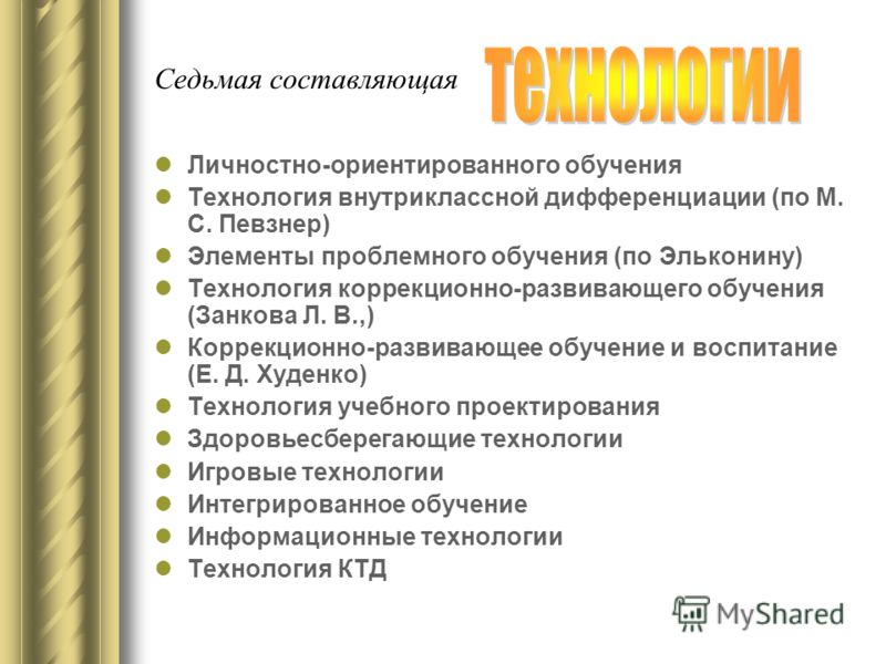 Седьмая составляющая Личностно-ориентированного обучения Технология внутриклассной дифференциации (по М. С. Певзнер) Элементы проблемного обучения (по Эльконину) Технология коррекционно-развивающего обучения (Занкова Л. В.,) Коррекционно-развивающее