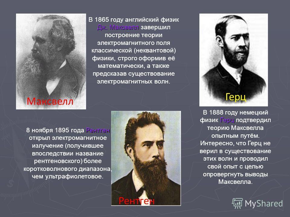 Дж. Максвелл В 1865 году английский физик Дж. Максвелл завершил построение теории электромагнитного поля классической (неквантовой) физики, строго оформив её математически, а также предсказав существование электромагнитных волн. Максвелл Герц В 1888